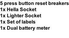 5 press button reset breakers 1x Hella Socket 1x Lighter Socket 1x Set of labels  1x Dual battery meter